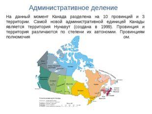 Административное деление На данный момент Канада разделена на 10 провинций и