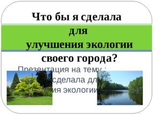 Презентация на тему : Чтобы я сделала для улучшения экологии своего города.