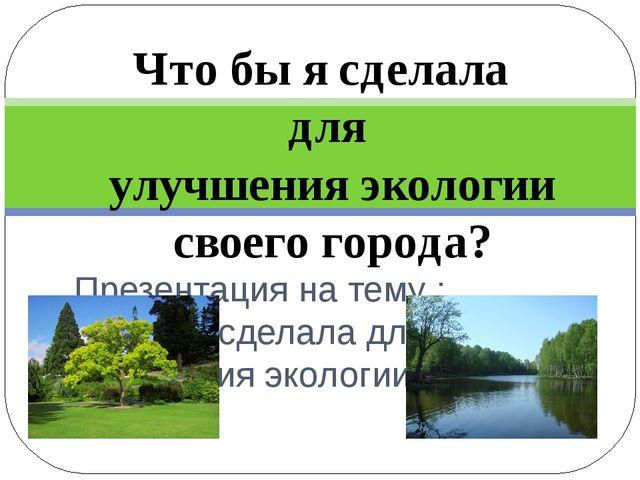 Презентация на тему : Чтобы я сделала для улучшения экологии своего города....