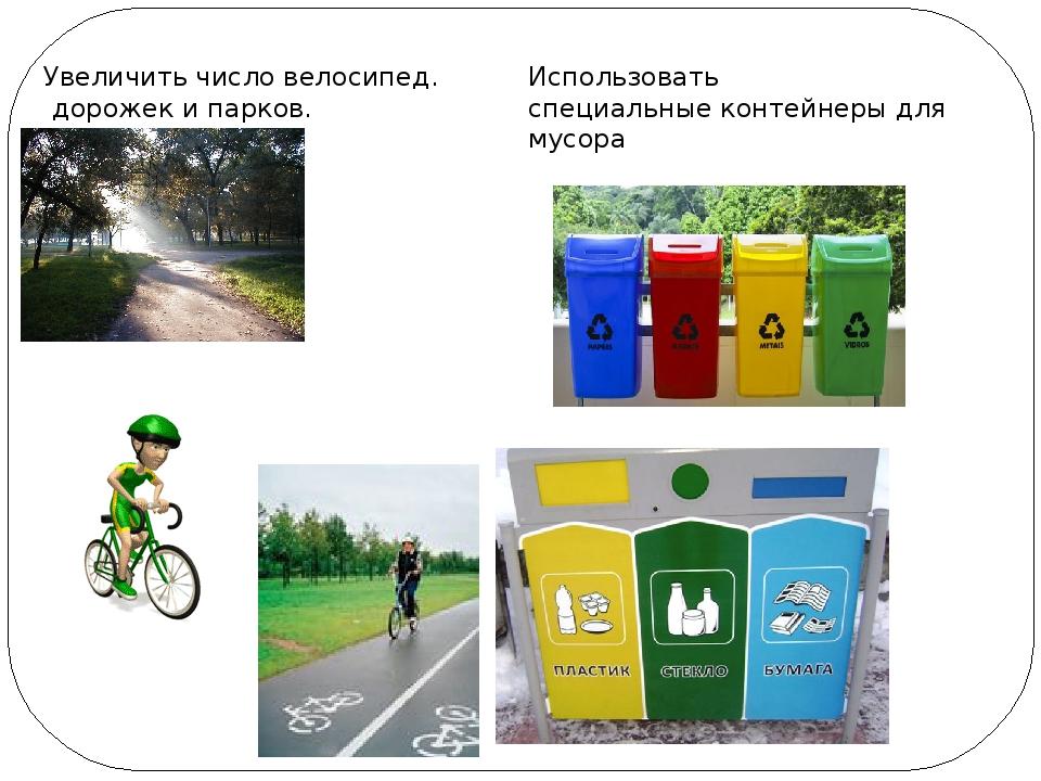 Увеличить число велосипед. дорожек и парков. Использовать специальные контейн...