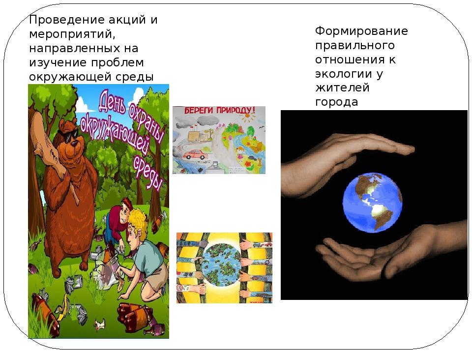 Формирование правильного отношения к экологии у жителей города Проведение ак...