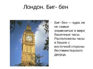 Лондон. Биг- бен Биг- бен — едва ли не самые знаменитые в мире башенные часы.