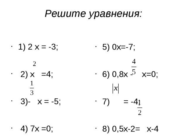 Решите уравнения: 1) 2 х = -3; 2) х =4; 3)- х = -5; 4) 7х =0; 5) 0х=-7; 6) 0,...