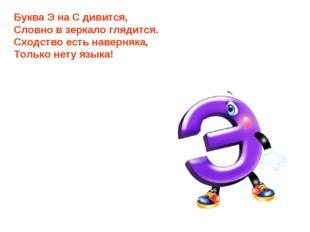 Буква Э на С дивится, Словно в зеркало глядится. Сходство есть наверняка, Тол