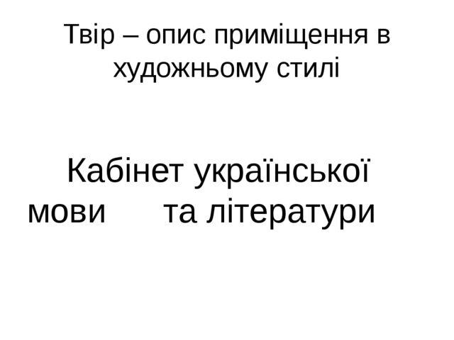 Твір – опис приміщення в художньому стилі Кабінет української мови та літерат...