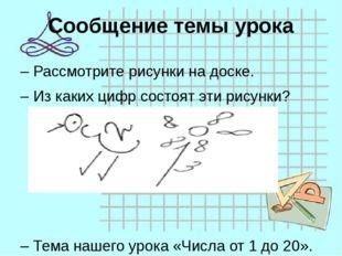 Сообщение темы урока –Рассмотрите рисунки на доске. –Из каких цифр состоят