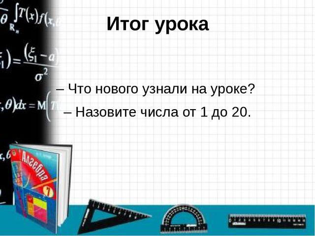Итог урока – Что нового узнали на уроке? – Назовите числа от 1 до 20.