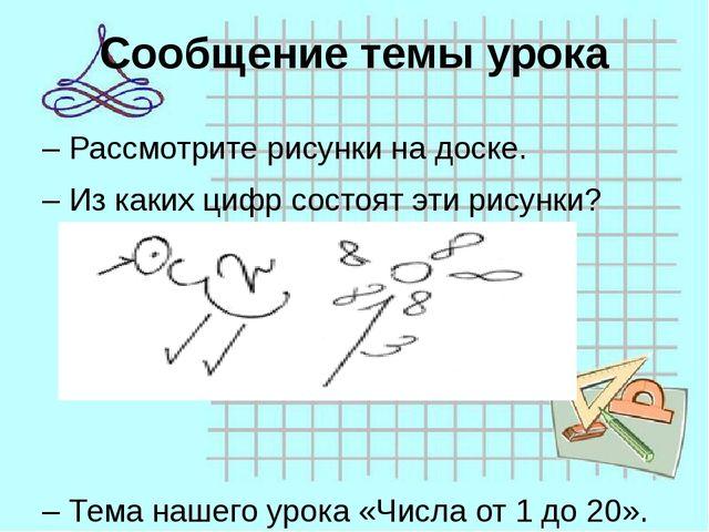 Сообщение темы урока –Рассмотрите рисунки на доске. –Из каких цифр состоят...
