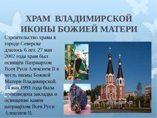 ХРАМ ВЛАДИМИРСКОЙ ИКОНЫ БОЖИЕЙ МАТЕРИ Строительство храма в городе Северске д
