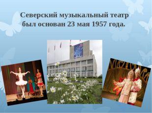 Северскиймузыкальныйтеатр был основан 23 мая 1957 года.