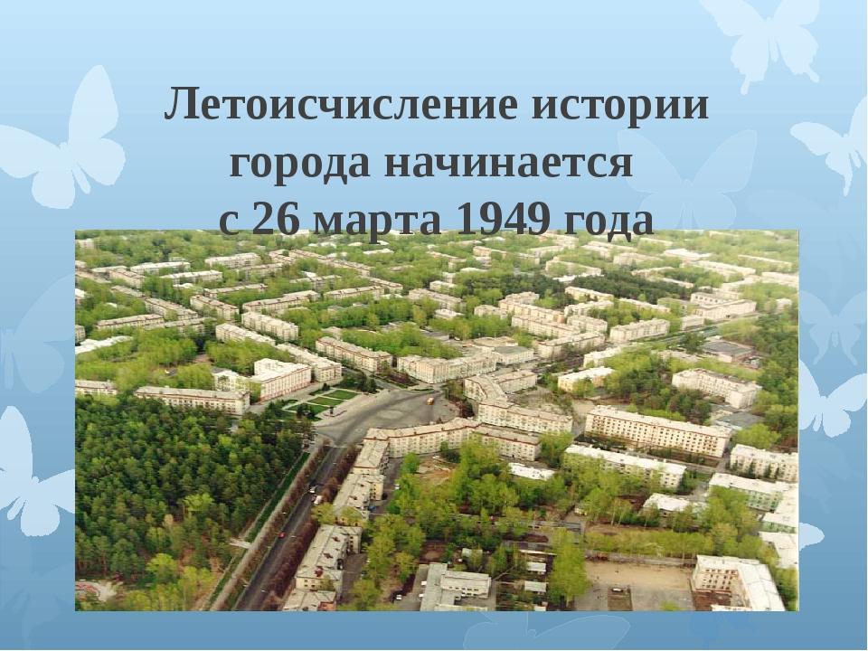 Летоисчисление истории города начинается с 26 марта 1949 года
