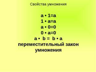 Свойства умножения а • 1=а 1 • а=а а • 0=0 0 • а=0 a • b = b • a переместител