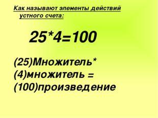 Как называют элементы действий устного счета: 25*4=100 (25)Множитель* (4)множ