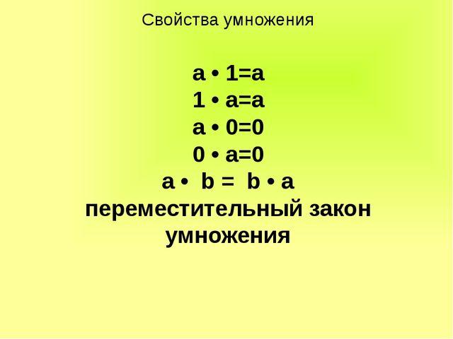 Свойства умножения а • 1=а 1 • а=а а • 0=0 0 • а=0 a • b = b • a переместител...