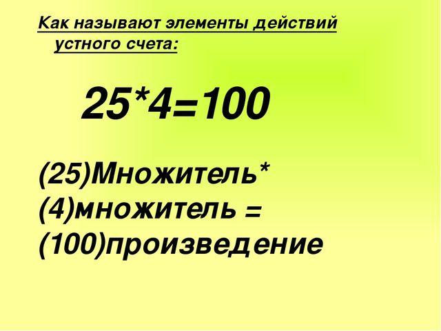 Как называют элементы действий устного счета: 25*4=100 (25)Множитель* (4)множ...