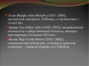 Алан Мерфи Alan Murphy (1953–1989), английский гитарист. Работал, в частности