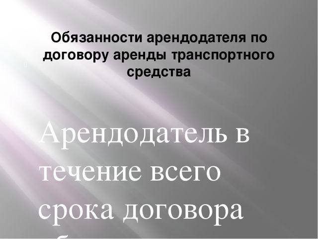 Обязанности арендодателя по договору аренды транспортного средства Арендодат...