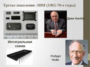 Третье поколение ЭВМ (1965-70-е годы) Роберт Нойс Интегральная схема Джек Килби
