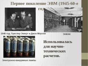 Первое поколение ЭВМ (1945-60-е годы) 1946 год. Преспер Эккерт и Джон Моучли