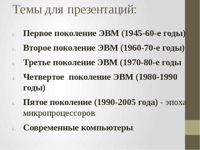 Темы для презентаций: Первое поколение ЭВМ (1945-60-е годы) Второе поколение...