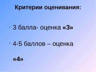 Критерии оценивания: 3 балла- оценка «3» 4-5 баллов – оценка «4» 6 баллов – о