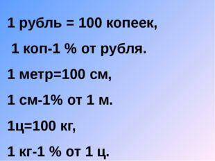 1 рубль = 100 копеек, 1 коп-1 % от рубля. 1 метр=100 см, 1 см-1% от 1 м. 1ц=1
