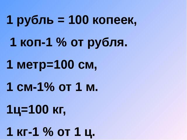 1 рубль = 100 копеек, 1 коп-1 % от рубля. 1 метр=100 см, 1 см-1% от 1 м. 1ц=1...