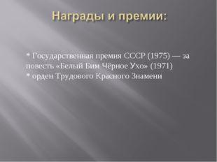 * Государственная премия СССР (1975) — за повесть «Белый Бим Чёрное Ухо» (19