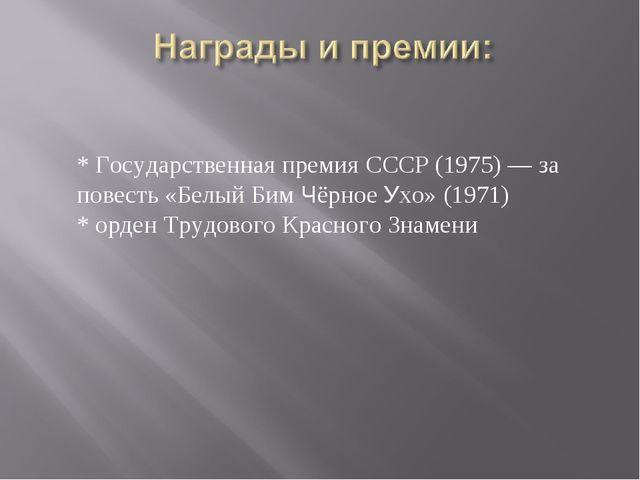 * Государственная премия СССР (1975) — за повесть «Белый Бим Чёрное Ухо» (19...