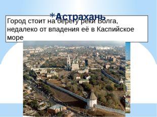 Город стоит на берегу реки Волга, недалеко от впадения её в Каспийское море А