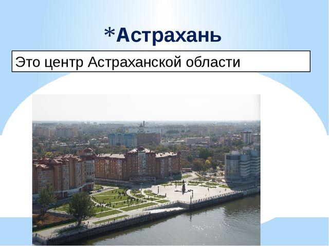 Это центр Астраханской области Астрахань