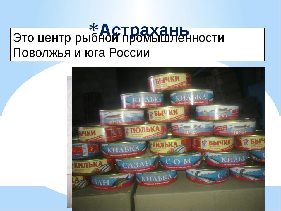 Это центр рыбной промышленности Поволжья и юга России Астрахань
