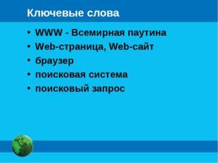 Ключевые слова WWW - Всемирная паутина Web-страница, Web-сайт браузер поисков