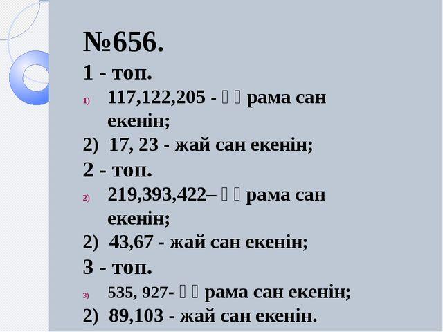 №656. 1 - топ. 117,122,205 - құрама сан екенін; 2) 17, 23 - жай сан екенін;...