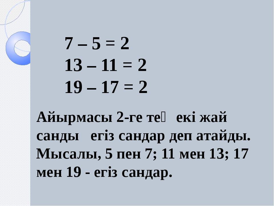 Айырмасы 2-ге тең екі жай санды егіз сандар деп атайды. Мысалы, 5 пен 7; 11...