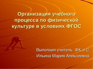 Организация учебного процесса по физической культуре в условиях ФГОС Выполнил