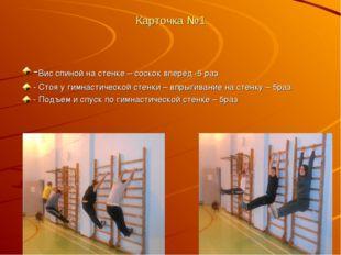 Карточка №1 -Вис спиной на стенке – соскок вперёд -5 раз - Стоя у гимнастичес