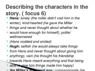 Hans: lonely (the miller didn't visit him in the winter), kind-hearted (he ga