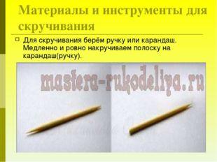 Для скручивания берём ручку или карандаш. Медленно и ровно накручиваем полоск