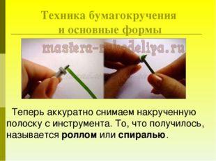 Техника бумагокручения и основные формы Теперь аккуратно снимаем накрученную
