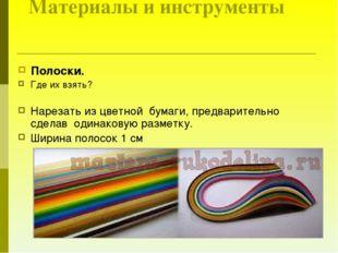 Материалы и инструменты Полоски. Где их взять? Нарезать из цветной бумаги, п
