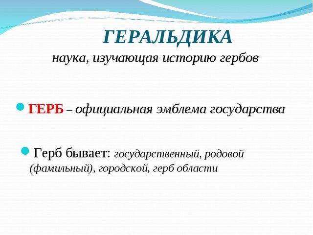 ГЕРАЛЬДИКА ГЕРБ – официальная эмблема государства Герб бывает: государственн...