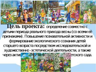 Цель проекта: определение совместно с детьми периода реального прихода весны
