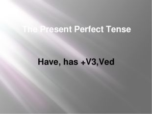 The Present Perfect Tense Have, has +V3,Ved