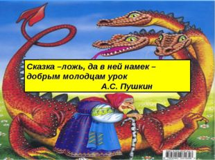 Сказка –ложь, да в ней намек – добрым молодцам урок А.С. Пушкин