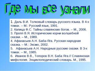 1. Даль В.И. Толковый словарь русского языка. В 4-х томах. – М.: Русский язык