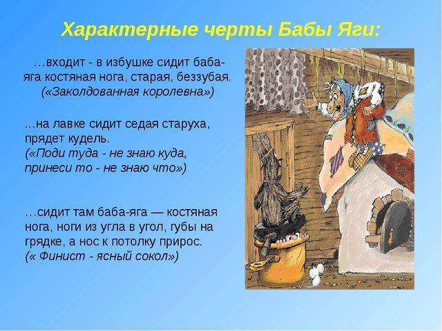 Характерные черты Бабы Яги: …входит - в избушке сидит баба-яга костяная нога...