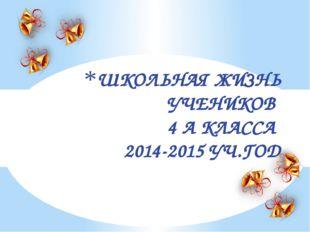 ШКОЛЬНАЯ ЖИЗНЬ УЧЕНИКОВ 4 А КЛАССА 2014-2015 УЧ.ГОД