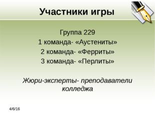 Участники игры Группа 229 1 команда- «Аустениты» 2 команда- «Ферриты» 3 кома