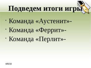 Подведем итоги игры Команда «Аустенит»- Команда «Феррит»- Команда «Перлит»-